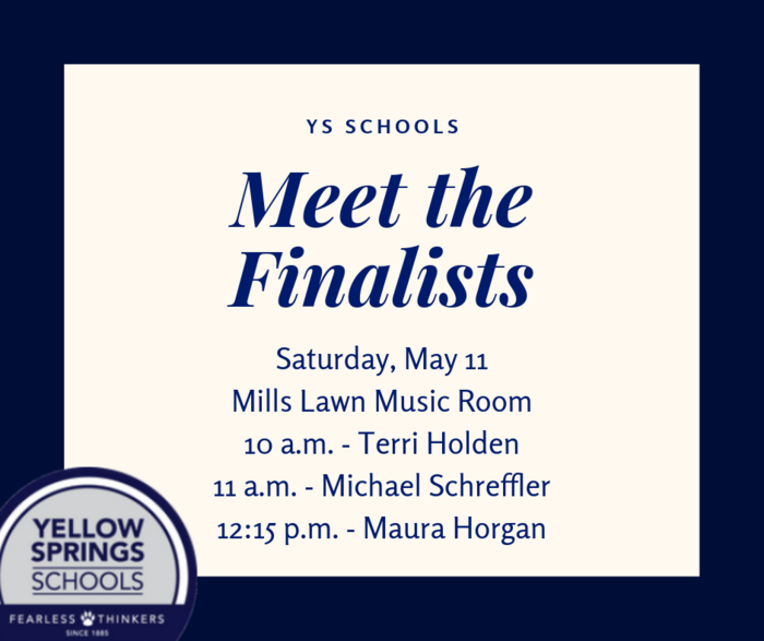 The YS Board of Education will hold Meet the Finalists sessions for the three finalists for the next Superintendent on Saturday, May 11, in the music room at Mills Lawn. The finalists are:  10 am: Terri Holden – Executive Director of Teaching and Learning, Winton Woods City Schools 11 am: Michael Schreffler – Superintendent, Northwest Local Schools 12:15 pm: Maura Horgan – Director of Curriculum and Staff Development, Newark City Schools