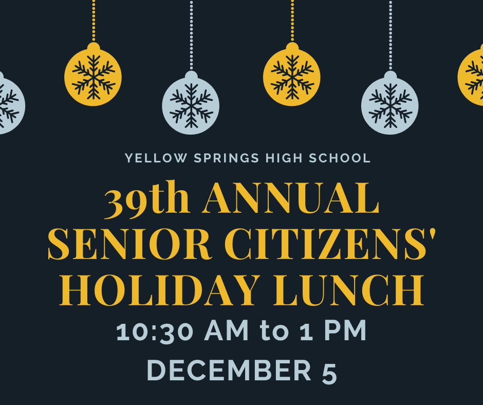 Yellow Springs High School is hosting the 39th annual Senior Citizens' Holiday Lunch on Thursday, Dec. 5 from 10:30 am to 1 pm in the school gym.  All local Senior Citizens are invited for lunch, entertainment and the door prize raffle!  Please RSVP to 767-7224. #FearlessThinkers